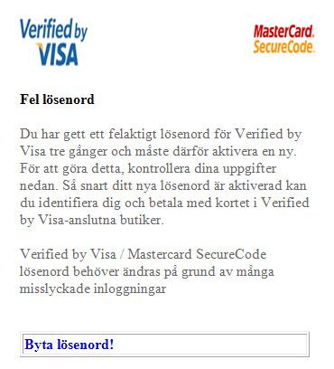 Fel lösenord Du har gett ett felaktigt lösenord för Verified by Visa tre gånger och måste därför aktivera en ny. För att göra detta, kontrollera dina uppgifter nedan. Så snart ditt nya lösenord är aktiverad kan du identifiera dig och betala med kortet i Verified by Visa-anslutna butiker. Verified by Visa / Mastercard SecureCode lösenord behöver ändras på grund av många misslyckade inloggningar  Byta lösenord!